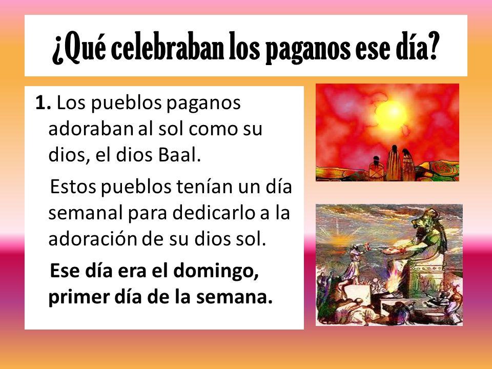 ¿Qué celebraban los paganos ese día? 1. Los pueblos paganos adoraban al sol como su dios, el dios Baal. Estos pueblos tenían un día semanal para dedic