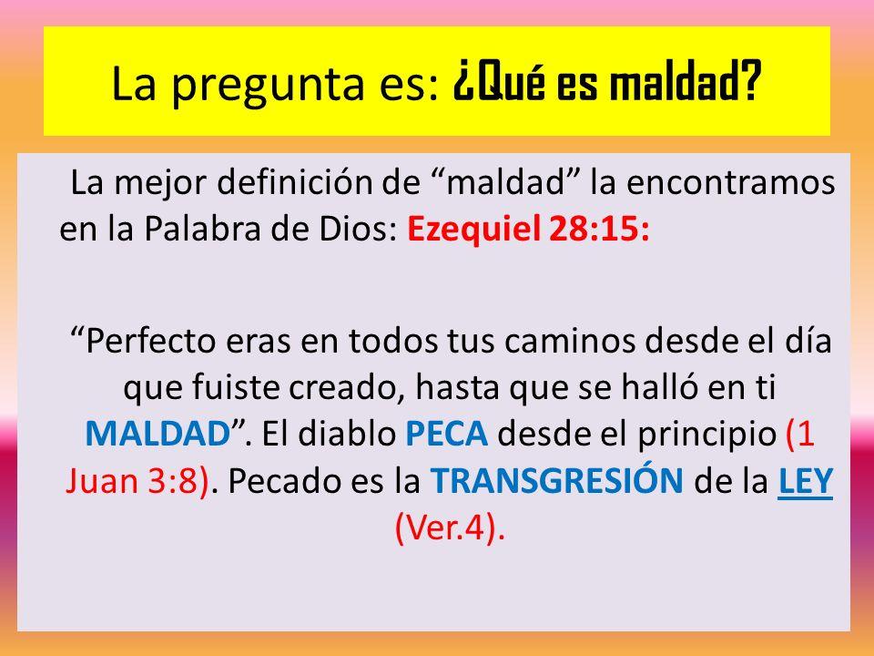 La pregunta es: ¿Qué es maldad? La mejor definición de maldad la encontramos en la Palabra de Dios: Ezequiel 28:15: Perfecto eras en todos tus caminos