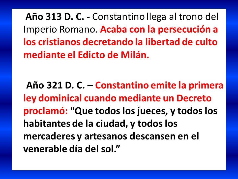 Año 313 D. C. - Constantino llega al trono del Imperio Romano. Acaba con la persecución a los cristianos decretando la libertad de culto mediante el E