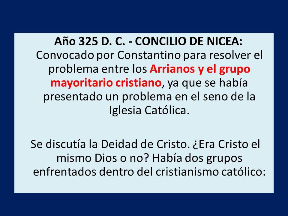 Año 325 D. C. - CONCILIO DE NICEA: Convocado por Constantino para resolver el problema entre los Arrianos y el grupo mayoritario cristiano, ya que se