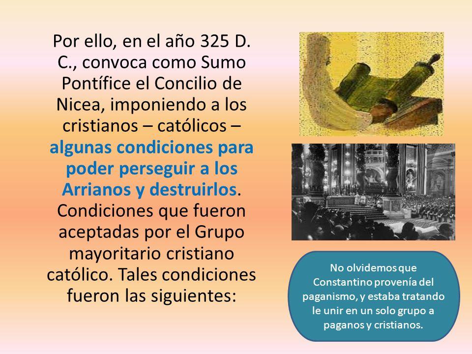 Por ello, en el año 325 D. C., convoca como Sumo Pontífice el Concilio de Nicea, imponiendo a los cristianos – católicos – algunas condiciones para po