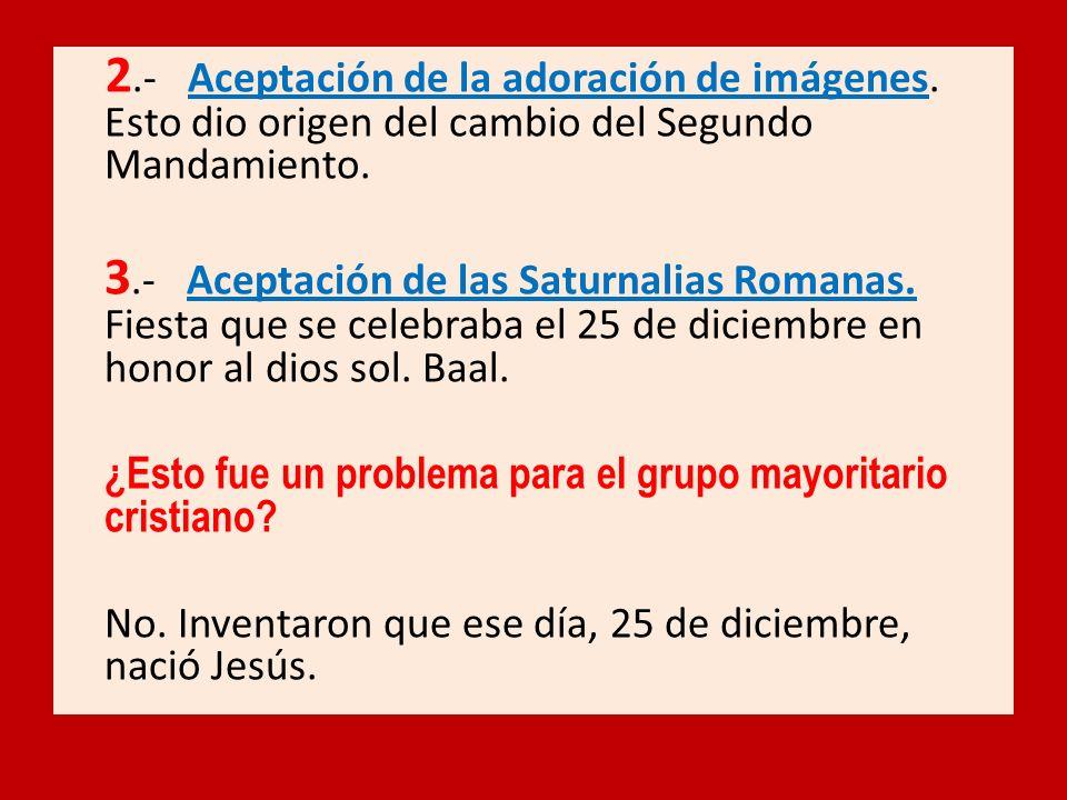 2.- Aceptación de la adoración de imágenes. Esto dio origen del cambio del Segundo Mandamiento. 3.- Aceptación de las Saturnalias Romanas. Fiesta que