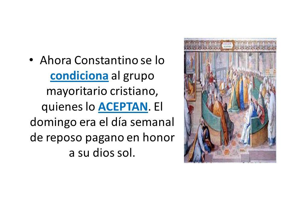 Ahora Constantino se lo condiciona al grupo mayoritario cristiano, quienes lo ACEPTAN. El domingo era el día semanal de reposo pagano en honor a su di