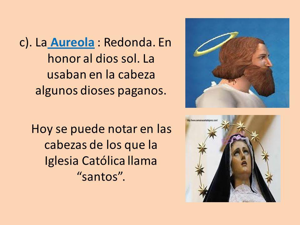 c). La Aureola : Redonda. En honor al dios sol. La usaban en la cabeza algunos dioses paganos. Hoy se puede notar en las cabezas de los que la Iglesia