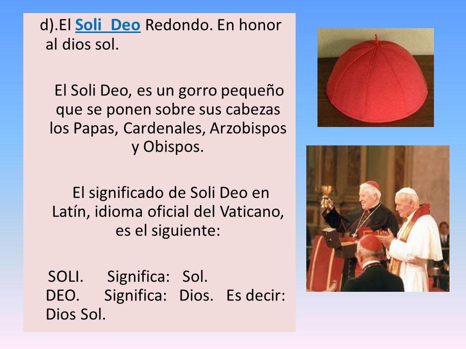 d).El Soli Deo Redondo. En honor al dios sol. El Soli Deo, es un gorro pequeño que se ponen sobre sus cabezas los Papas, Cardenales, Arzobispos y Obis