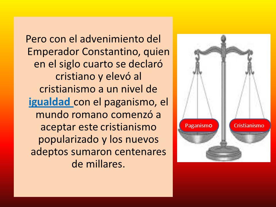 Pero con el advenimiento del Emperador Constantino, quien en el siglo cuarto se declaró cristiano y elevó al cristianismo a un nivel de igualdad con e