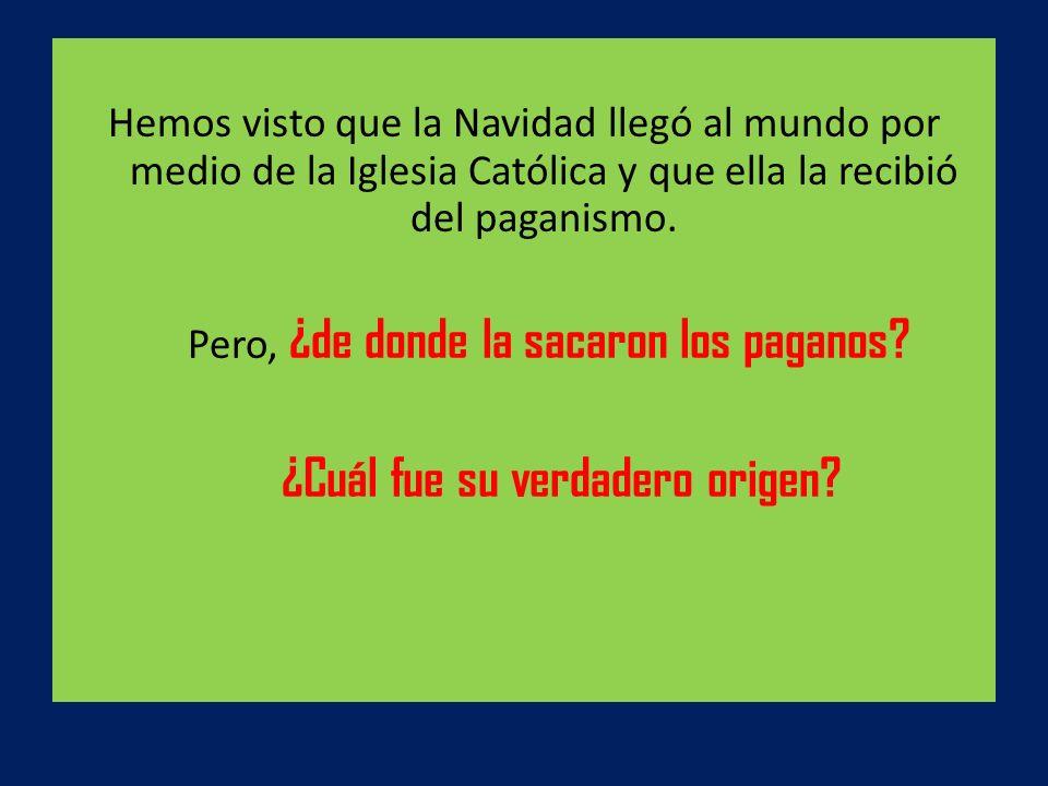 Hemos visto que la Navidad llegó al mundo por medio de la Iglesia Católica y que ella la recibió del paganismo. Pero, ¿de donde la sacaron los paganos