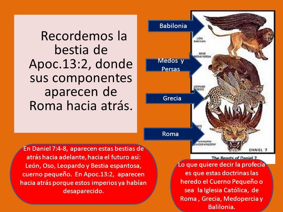 Recordemos la bestia de Apoc.13:2, donde sus componentes aparecen de Roma hacia atrás. Babilonia Roma Medos y Persas Grecia Lo que quiere decir la pro
