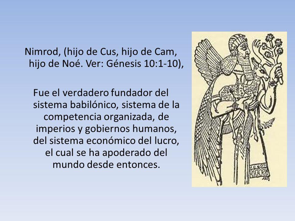 Nimrod, (hijo de Cus, hijo de Cam, hijo de Noé. Ver: Génesis 10:1-10), Fue el verdadero fundador del sistema babilónico, sistema de la competencia org