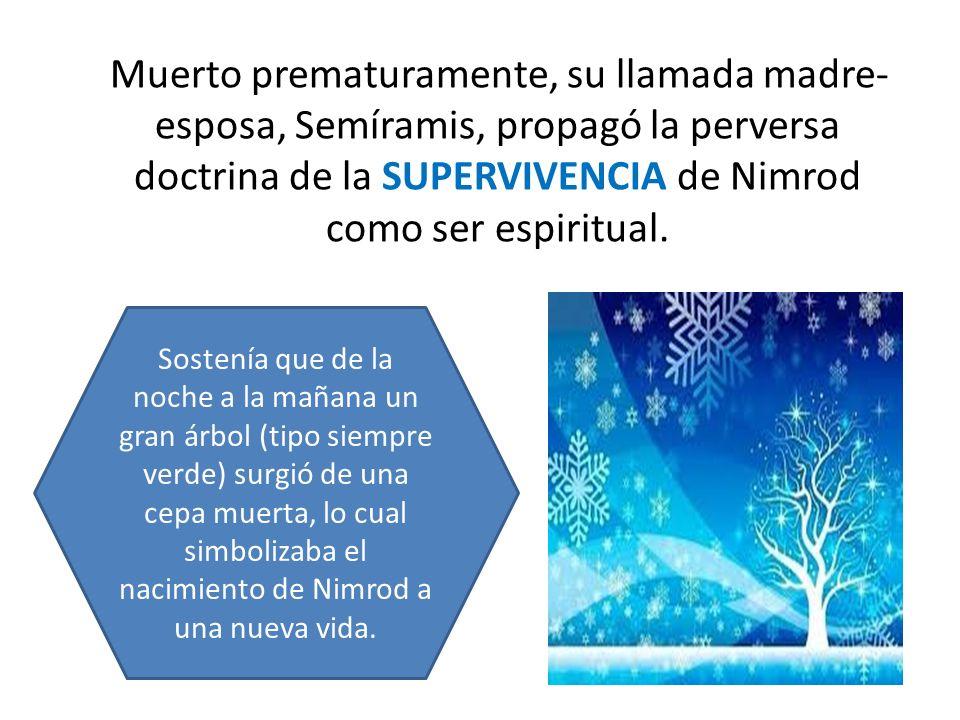 Muerto prematuramente, su llamada madre- esposa, Semíramis, propagó la perversa doctrina de la SUPERVIVENCIA de Nimrod como ser espiritual. Sostenía q