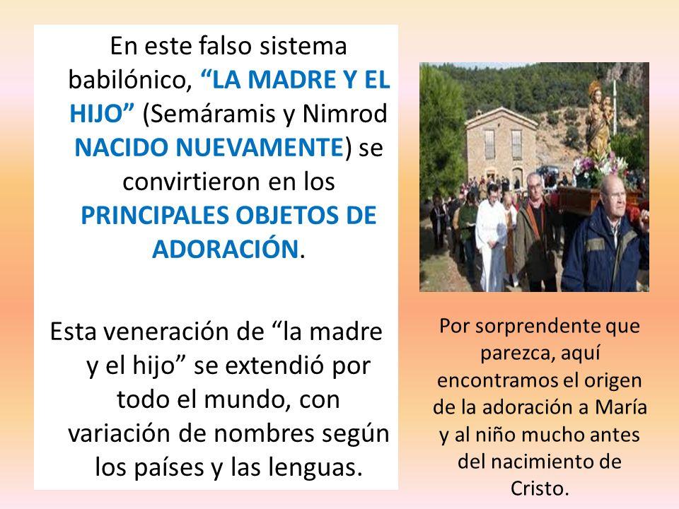 En este falso sistema babilónico, LA MADRE Y EL HIJO (Semáramis y Nimrod NACIDO NUEVAMENTE) se convirtieron en los PRINCIPALES OBJETOS DE ADORACIÓN. E