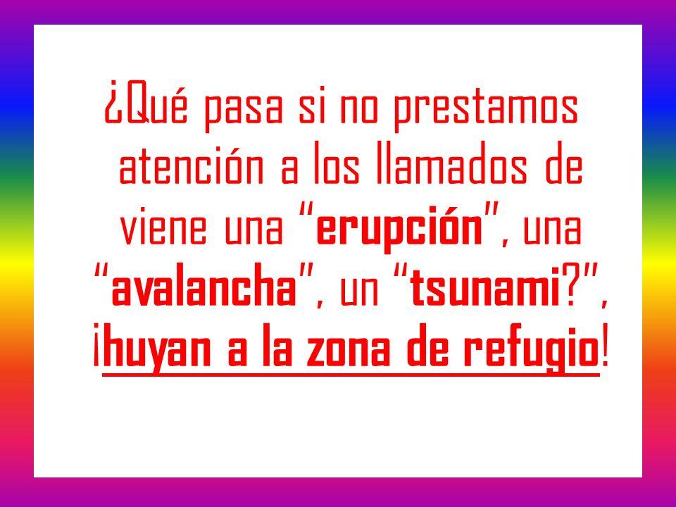¿Qué pasa si no prestamos atención a los llamados de viene una erupción, una avalancha, un tsunami ?, ¡ huyan a la zona de refugio !