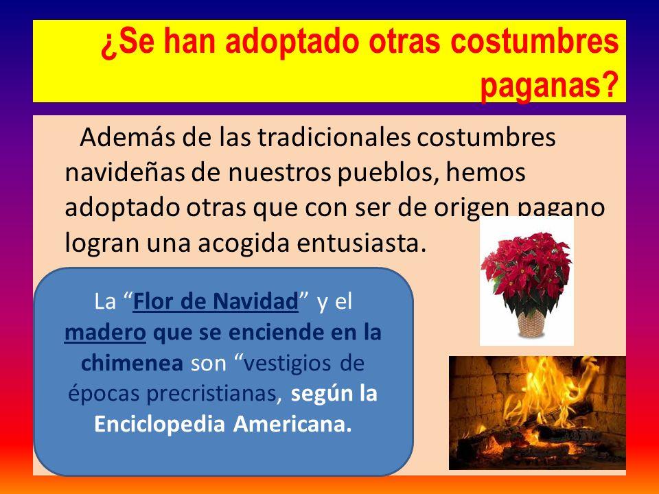 ¿Se han adoptado otras costumbres paganas? Además de las tradicionales costumbres navideñas de nuestros pueblos, hemos adoptado otras que con ser de o