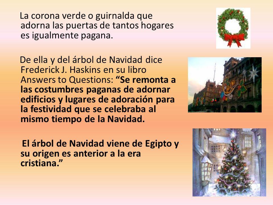 La corona verde o guirnalda que adorna las puertas de tantos hogares es igualmente pagana. De ella y del árbol de Navidad dice Frederick J. Haskins en