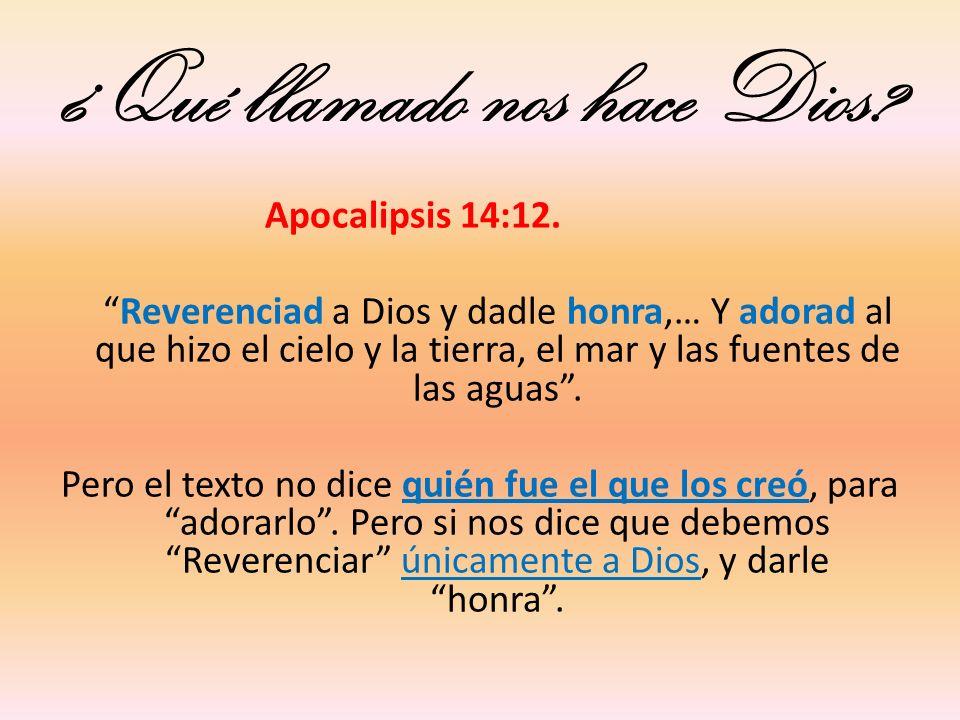 ¿Qué llamado nos hace Dios? Apocalipsis 14:12. Reverenciad a Dios y dadle honra,… Y adorad al que hizo el cielo y la tierra, el mar y las fuentes de l