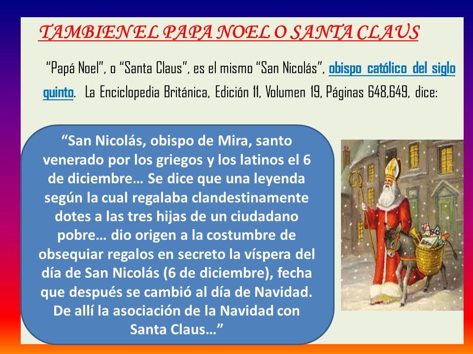 TAMBIEN EL PAPA NOEL O SANTA CLAUS Papá Noel, o Santa Claus, es el mismo San Nicolás, obispo católico del siglo quinto. La Enciclopedia Británica, Edi