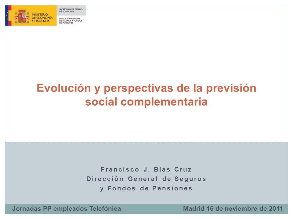 Francisco J. Blas Cruz Dirección General de Seguros y Fondos de Pensiones Evolución y perspectivas de la previsión social complementaria Madrid 16 de