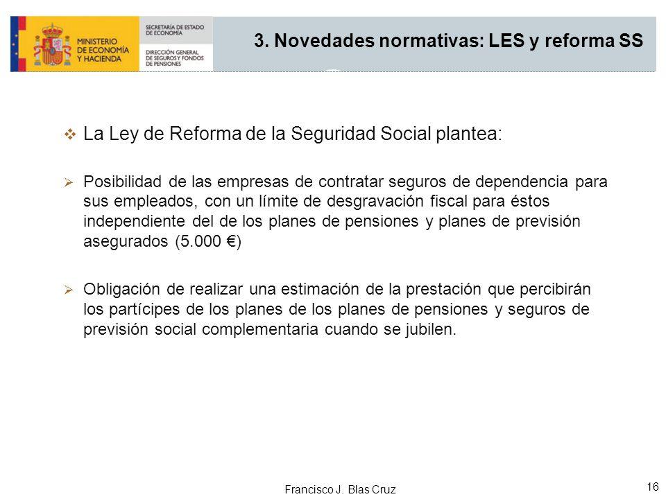 Francisco J. Blas Cruz 16 La Ley de Reforma de la Seguridad Social plantea: Posibilidad de las empresas de contratar seguros de dependencia para sus e