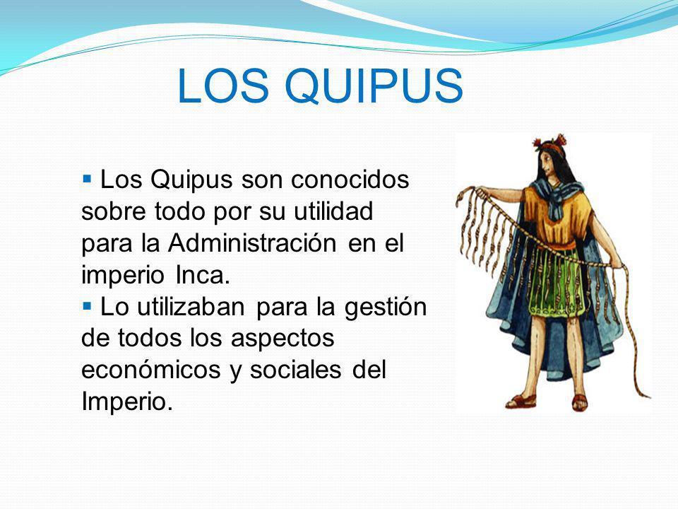 LOS QUIPUS Los Quipus son conocidos sobre todo por su utilidad para la Administración en el imperio Inca. Lo utilizaban para la gestión de todos los a