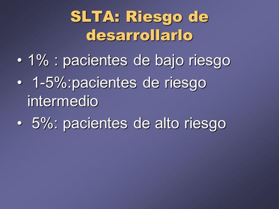 SLTA: Riesgo de desarrollarlo 1% : pacientes de bajo riesgo1% : pacientes de bajo riesgo 1-5%:pacientes de riesgo intermedio 1-5%:pacientes de riesgo intermedio 5%: pacientes de alto riesgo 5%: pacientes de alto riesgo
