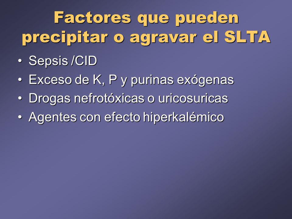 Factores que pueden precipitar o agravar el SLTA Sepsis /CIDSepsis /CID Exceso de K, P y purinas exógenasExceso de K, P y purinas exógenas Drogas nefrotóxicas o uricosuricasDrogas nefrotóxicas o uricosuricas Agentes con efecto hiperkalémicoAgentes con efecto hiperkalémico