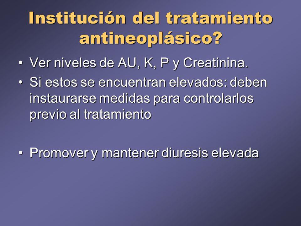 Institución del tratamiento antineoplásico? Ver niveles de AU, K, P y Creatinina.Ver niveles de AU, K, P y Creatinina. Si estos se encuentran elevados