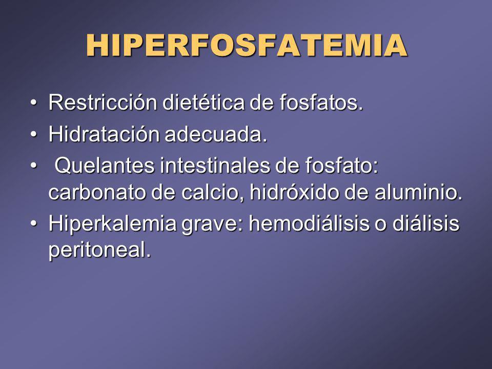 HIPERFOSFATEMIA Restricción dietética de fosfatos.Restricción dietética de fosfatos. Hidratación adecuada.Hidratación adecuada. Quelantes intestinales