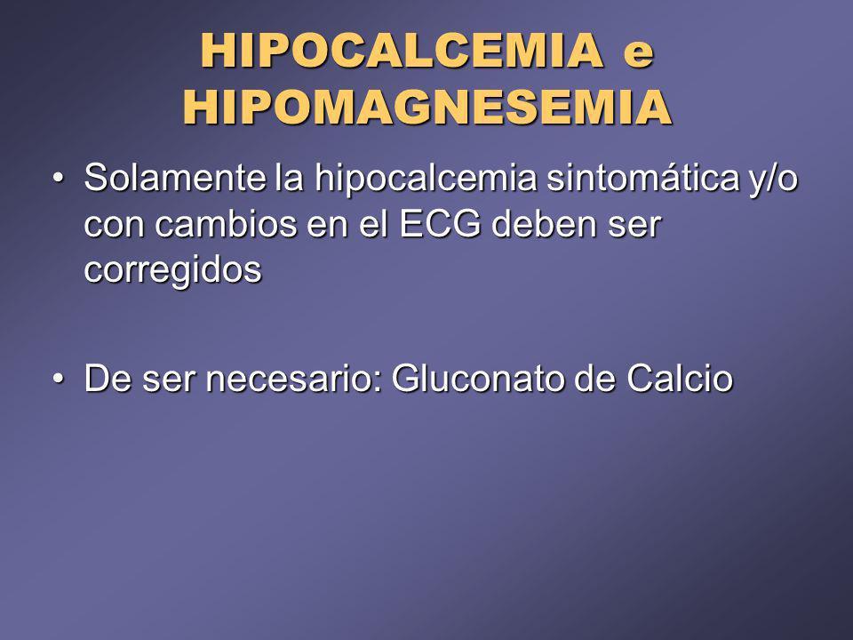 HIPOCALCEMIA e HIPOMAGNESEMIA Solamente la hipocalcemia sintomática y/o con cambios en el ECG deben ser corregidosSolamente la hipocalcemia sintomática y/o con cambios en el ECG deben ser corregidos De ser necesario: Gluconato de CalcioDe ser necesario: Gluconato de Calcio