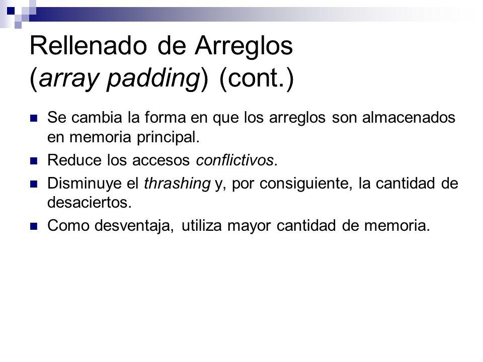 Rellenado de Arreglos (array padding) (cont.) Se cambia la forma en que los arreglos son almacenados en memoria principal. Reduce los accesos conflict