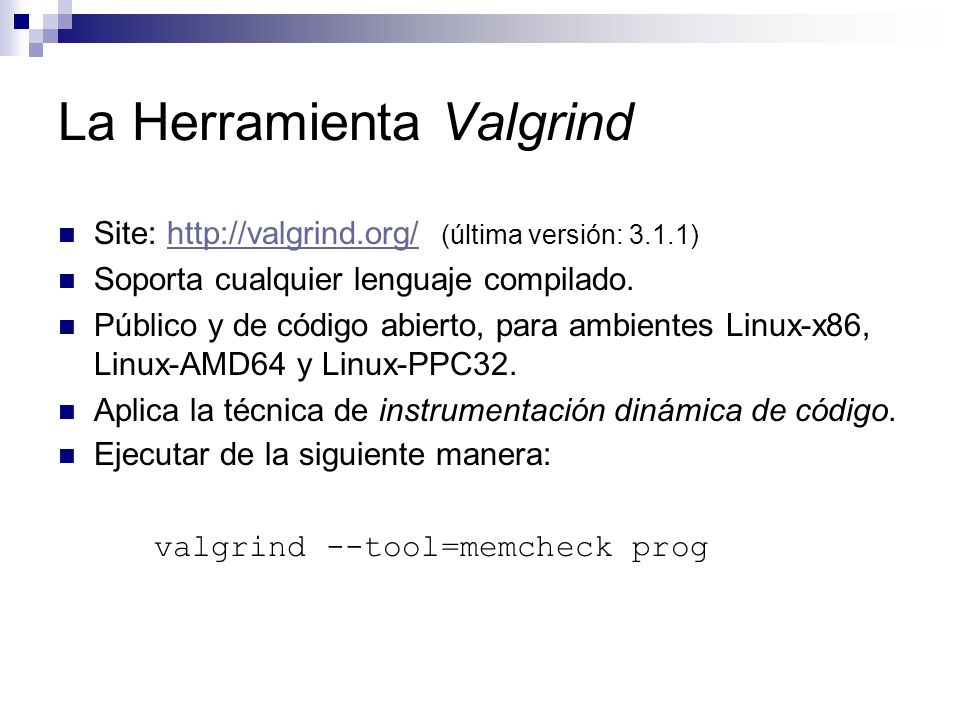 La Herramienta Valgrind Site: http://valgrind.org/ (última versión: 3.1.1)http://valgrind.org/ Soporta cualquier lenguaje compilado. Público y de códi