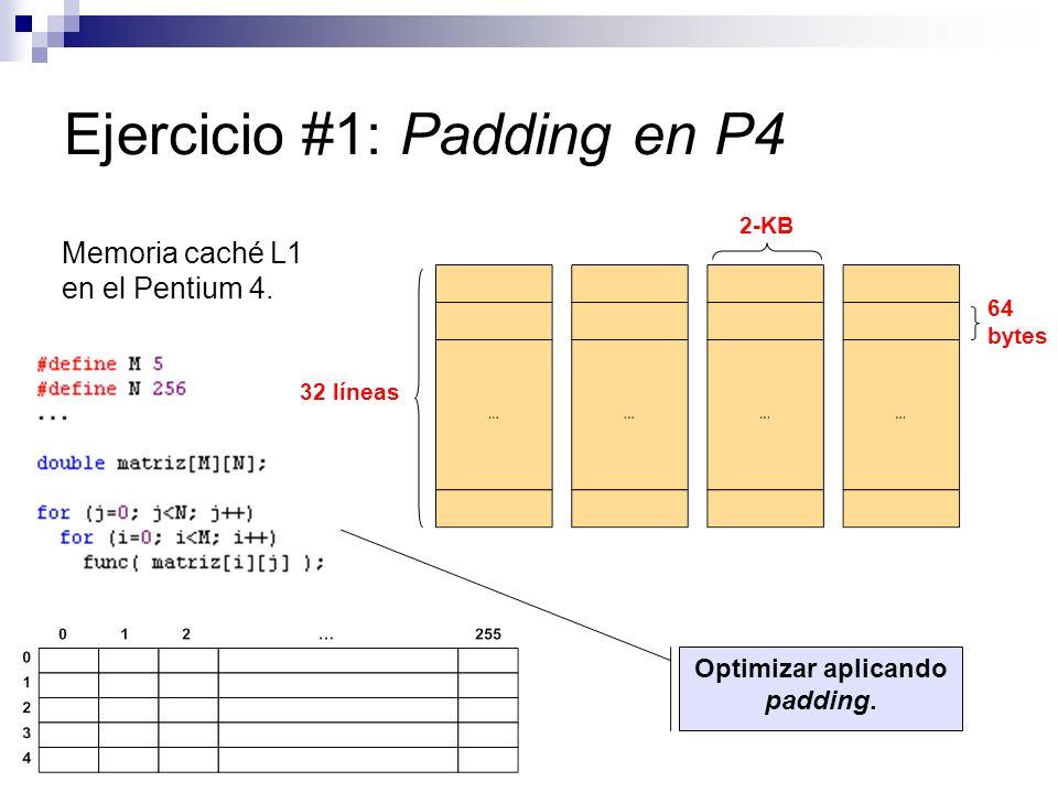 Ejercicio #1: Padding en P4 Memoria caché L1 en el Pentium 4. 32 líneas 64 bytes 2-KB Optimizar aplicando padding.