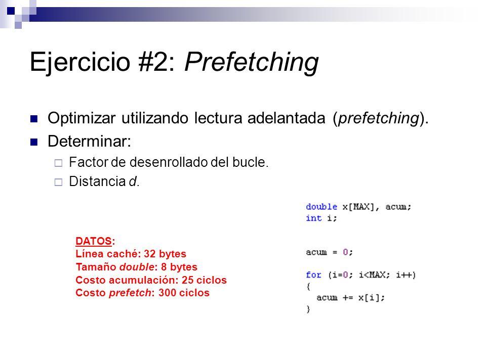 Ejercicio #2: Prefetching Optimizar utilizando lectura adelantada (prefetching). Determinar: Factor de desenrollado del bucle. Distancia d. DATOS: Lín