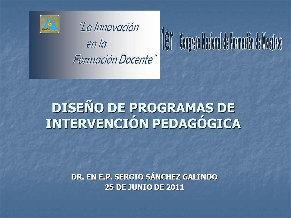 DISEÑO DE PROGRAMAS DE INTERVENCIÓN PEDAGÓGICA DR. EN E.P. SERGIO SÁNCHEZ GALINDO 25 DE JUNIO DE 2011