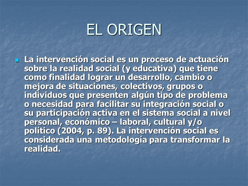 EL ORIGEN La intervención social es un proceso de actuación sobre la realidad social (y educativa) que tiene como finalidad lograr un desarrollo, camb