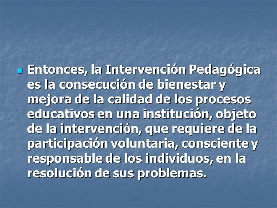 Entonces, la Intervención Pedagógica es la consecución de bienestar y mejora de la calidad de los procesos educativos en una institución, objeto de la