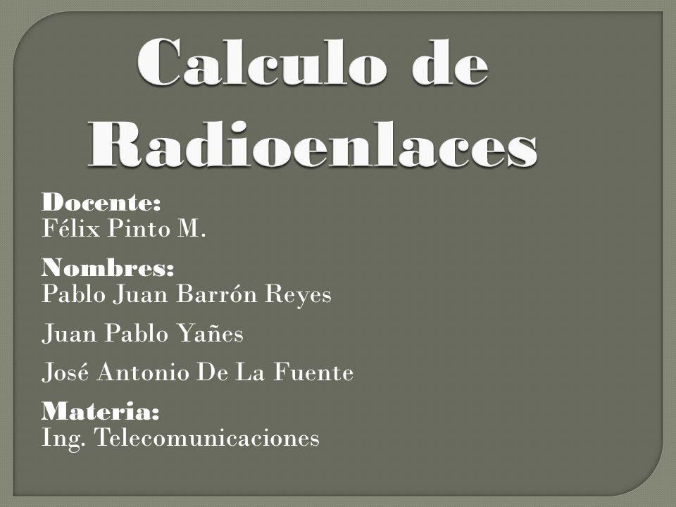 Calculo de Radioenlaces Docente: Félix Pinto M. Nombres: Pablo Juan Barrón Reyes Juan Pablo Yañes José Antonio De La Fuente Materia: Ing. Telecomunica