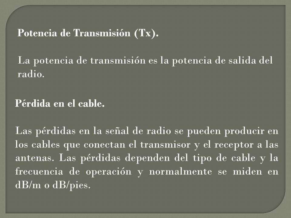 Potencia de Transmisión (Tx). La potencia de transmisión es la potencia de salida del radio. Pérdida en el cable. Las pérdidas en la señal de radio se