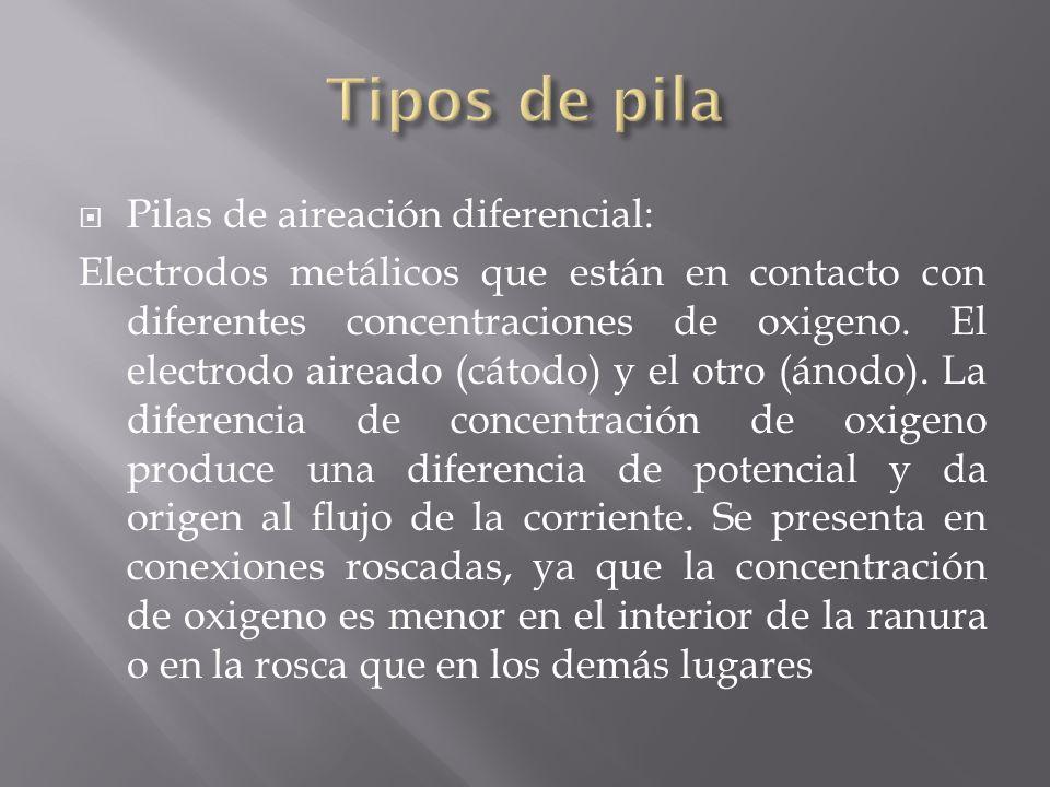 Pilas de aireación diferencial: Electrodos metálicos que están en contacto con diferentes concentraciones de oxigeno. El electrodo aireado (cátodo) y