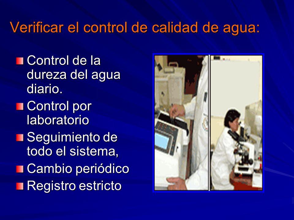 Verificar el control de calidad de agua: Control de la dureza del agua diario. Control por laboratorio Seguimiento de todo el sistema, Cambio periódic