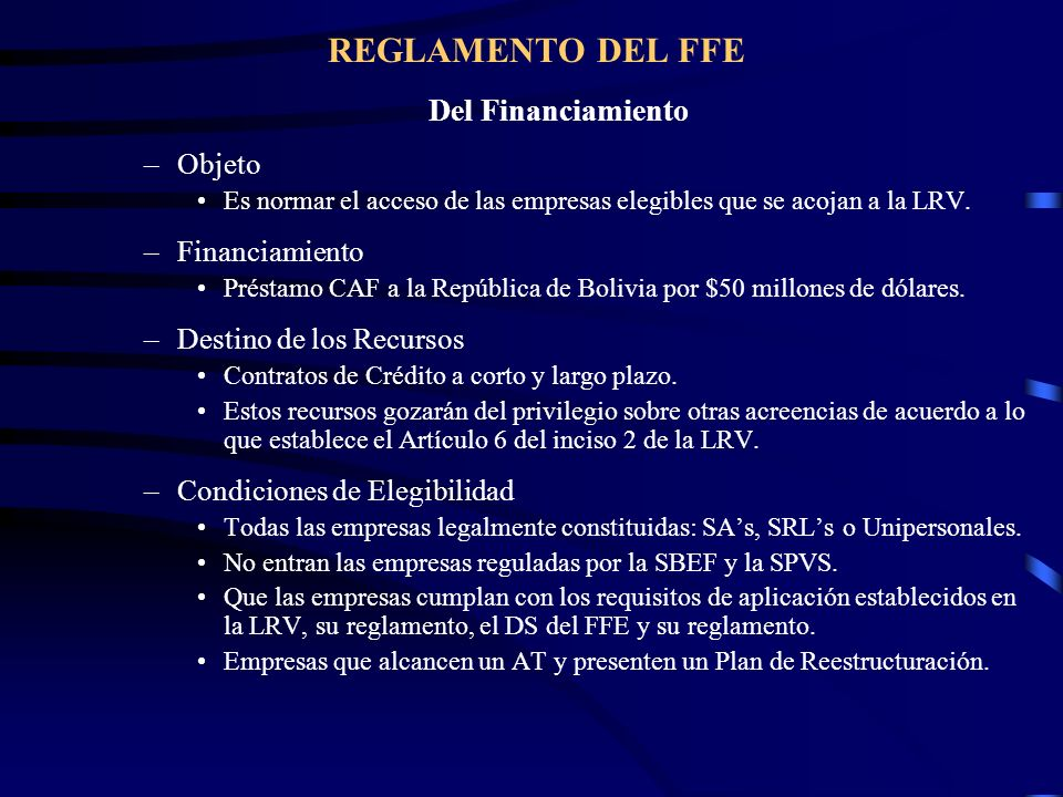 REGLAMENTO DEL FFE Del Financiamiento –Objeto Es normar el acceso de las empresas elegibles que se acojan a la LRV. –Financiamiento Préstamo CAF a la