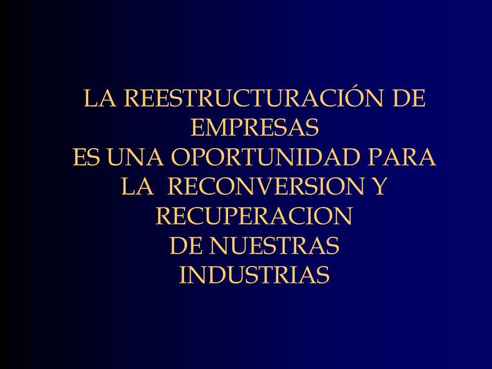 LA REESTRUCTURACIÓN DE EMPRESAS ES UNA OPORTUNIDAD PARA LA RECONVERSION Y RECUPERACION DE NUESTRAS INDUSTRIAS