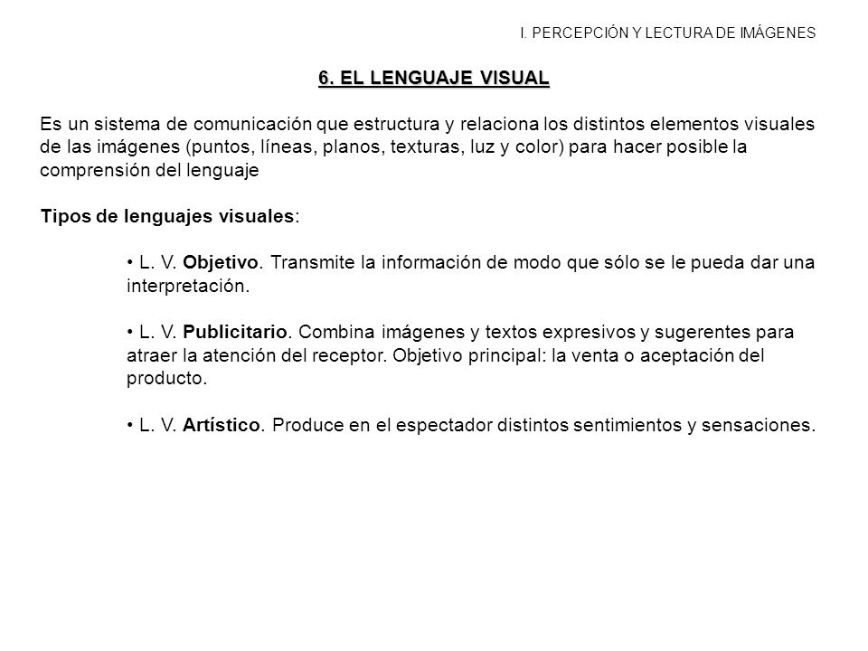 I. PERCEPCIÓN Y LECTURA DE IMÁGENES 6. EL LENGUAJE VISUAL Es un sistema de comunicación que estructura y relaciona los distintos elementos visuales de