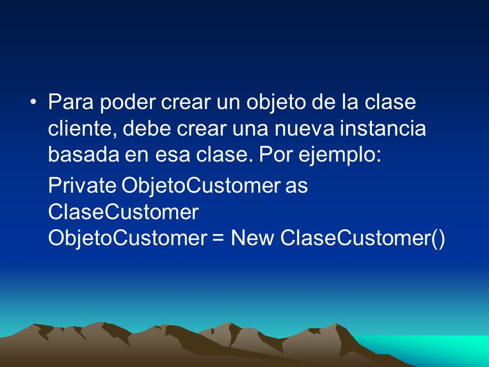 Para poder crear un objeto de la clase cliente, debe crear una nueva instancia basada en esa clase. Por ejemplo: Private ObjetoCustomer as ClaseCustom