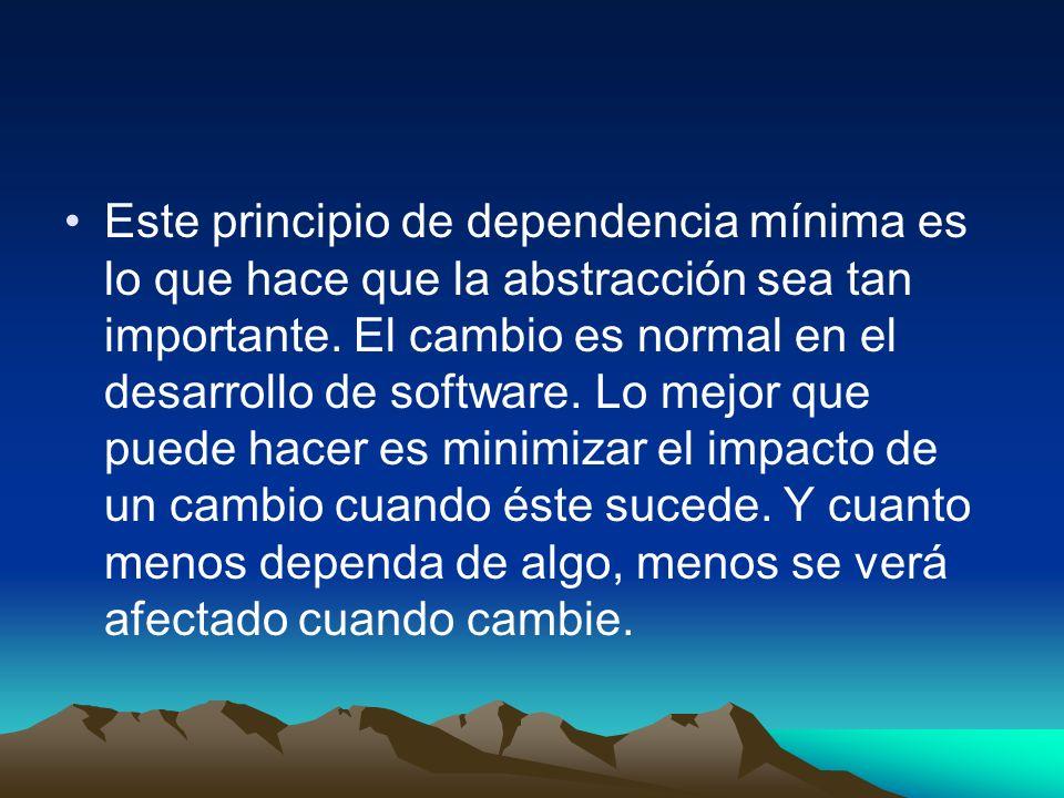 Este principio de dependencia mínima es lo que hace que la abstracción sea tan importante. El cambio es normal en el desarrollo de software. Lo mejor