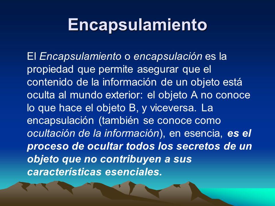 Encapsulamiento El Encapsulamiento o encapsulación es la propiedad que permite asegurar que el contenido de la información de un objeto está oculta al