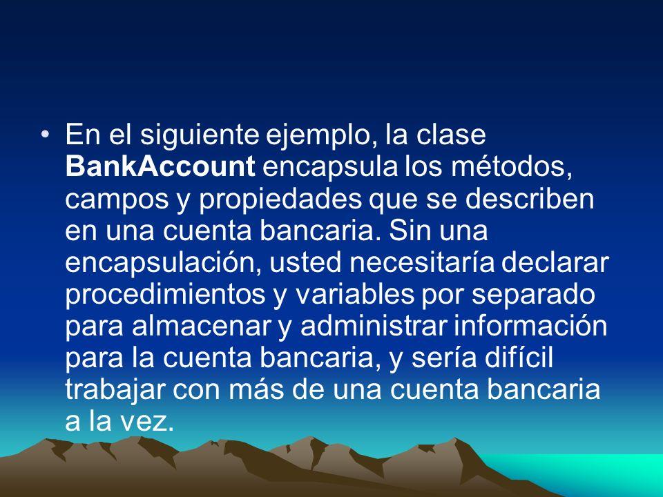En el siguiente ejemplo, la clase BankAccount encapsula los métodos, campos y propiedades que se describen en una cuenta bancaria. Sin una encapsulaci