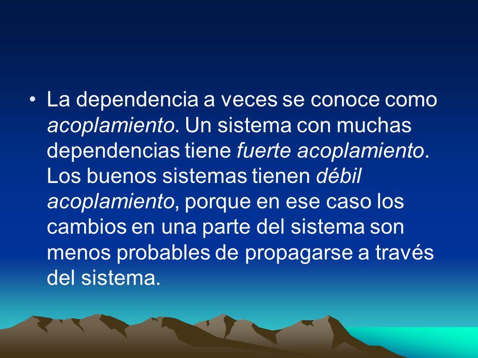 La dependencia a veces se conoce como acoplamiento. Un sistema con muchas dependencias tiene fuerte acoplamiento. Los buenos sistemas tienen débil aco