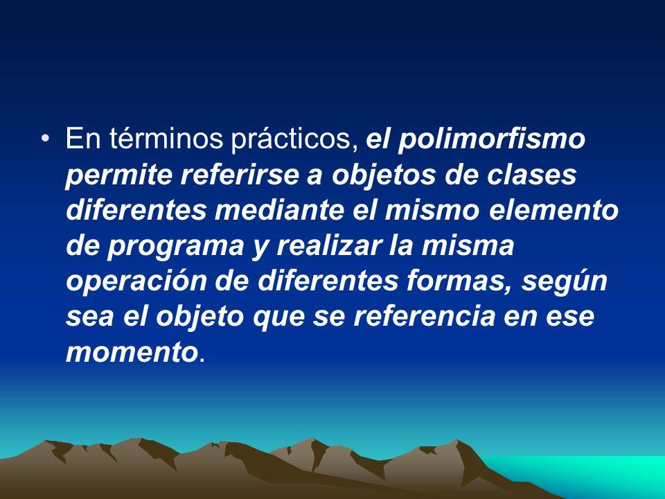 En términos prácticos, el polimorfismo permite referirse a objetos de clases diferentes mediante el mismo elemento de programa y realizar la misma ope