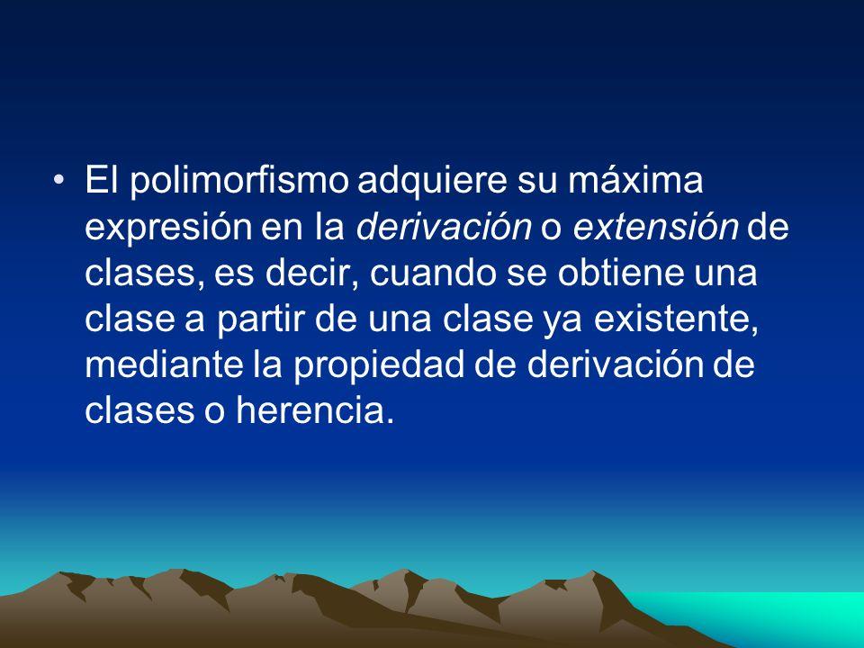 El polimorfismo adquiere su máxima expresión en la derivación o extensión de clases, es decir, cuando se obtiene una clase a partir de una clase ya ex
