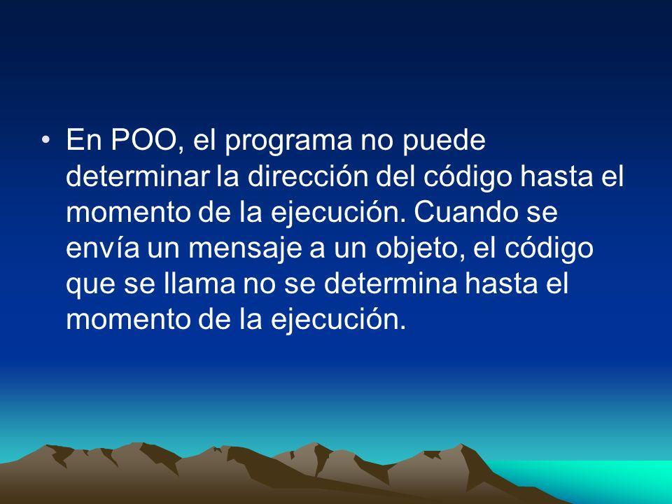 En POO, el programa no puede determinar la dirección del código hasta el momento de la ejecución. Cuando se envía un mensaje a un objeto, el código qu